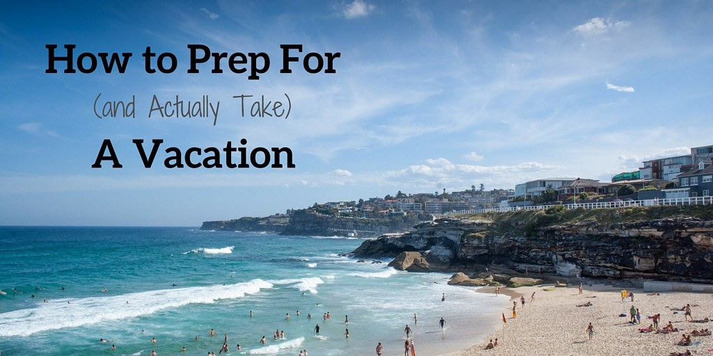 How to Prep For a Vacation
