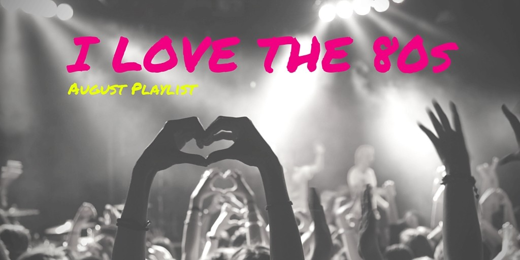 August Playlist – I LOVE THE 80s