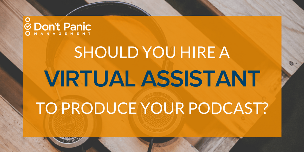 Should You Hire a Virtual Assistant to Produce Your Podcast   Don't Panic Mgmt